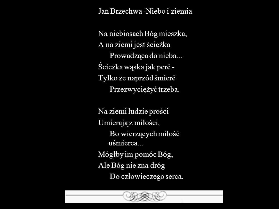 Jan Brzechwa -Niebo i ziemia Na niebiosach Bóg mieszka, A na ziemi jest ścieżka Prowadząca do nieba... Ścieżka wąska jak perć - Tylko że naprzód śmier