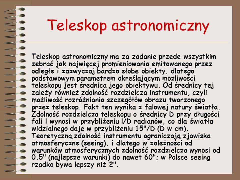 Teleskop astronomiczny Teleskop astronomiczny ma za zadanie przede wszystkim zebrać jak najwięcej promieniowania emitowanego przez odległe i zazwyczaj