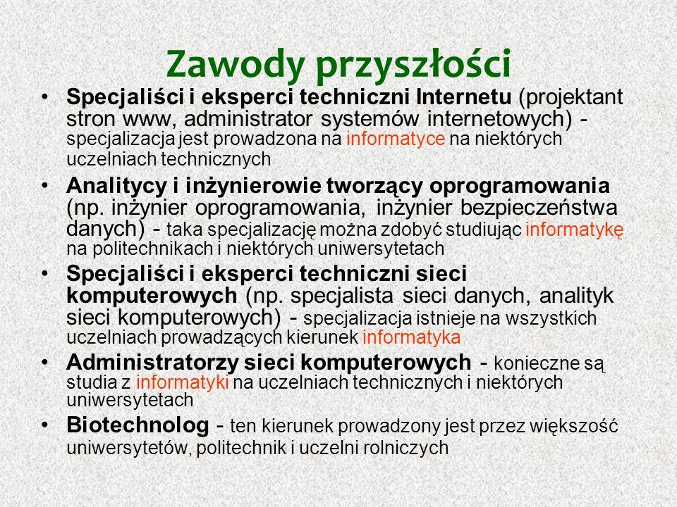 Zawody przyszłości Specjaliści klonowania - trzeba studiować biotechnologię Ekspert, doradca ekologiczny - zawód można wykonywać po studiach na kierunku inżynieria środowiska lub ochrona środowiska Inspektor ochrony środowiska - kierunki inżynieria środowiska i ochrona środowiska prowadzone są na wszystkich uniwersytetach oprócz Uniwersytetu Rzeszowskiego i na wszystkich politechnikach oprócz Politechniki Radomskiej Inżynierowie i robotnicy oczyszczalni ścieków i monitoringu środowiska, przetwórstwa odpadów i spalarni śmieci oraz technologowie recyklingu - konieczna inżynieria środowiska lub ochrona środowiska na uczelniach technicznych Bioinżynier genetyczny - specjalizacja na kierunku biotechnologia