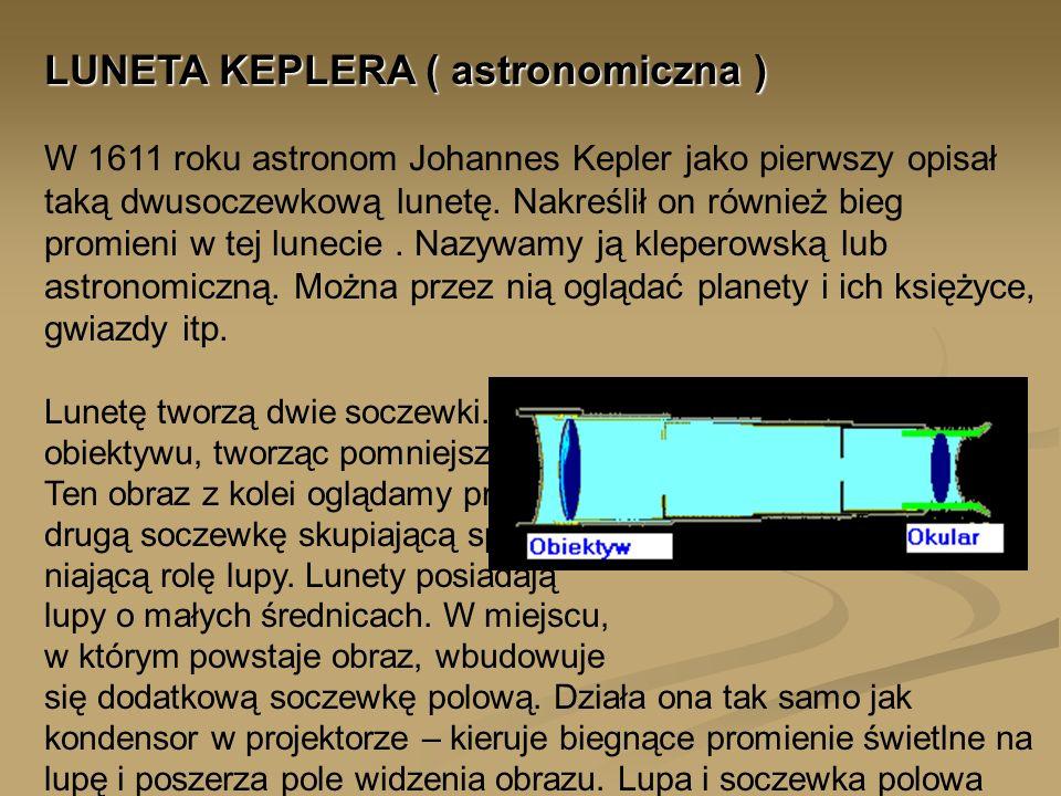 LUNETA KEPLERA ( astronomiczna ) LUNETA KEPLERA ( astronomiczna ) W 1611 roku astronom Johannes Kepler jako pierwszy opisał taką dwusoczewkową lunetę.