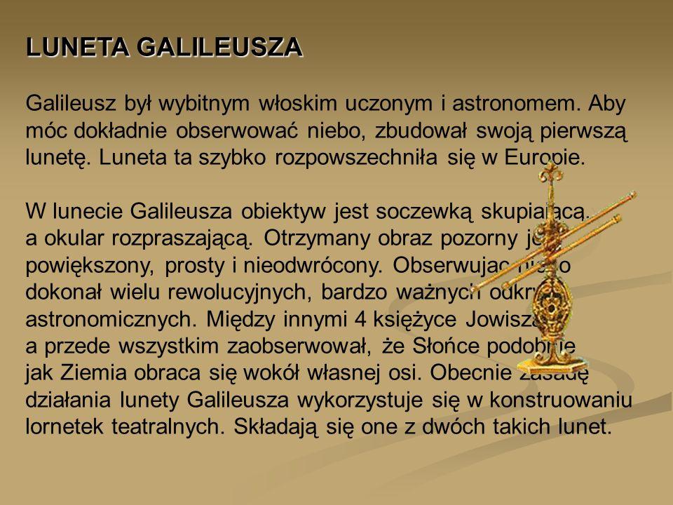 LUNETA GALILEUSZA LUNETA GALILEUSZA Galileusz był wybitnym włoskim uczonym i astronomem. Aby móc dokładnie obserwować niebo, zbudował swoją pierwszą l