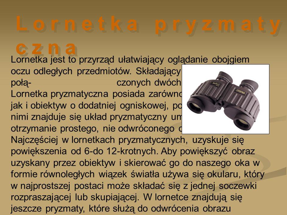 Lornetka jest to przyrząd ułatwiający oglądanie obojgiem oczu odległych przedmiotów. Składający się z odpowiednio połą- czonych dwóch lunet. Lornetka