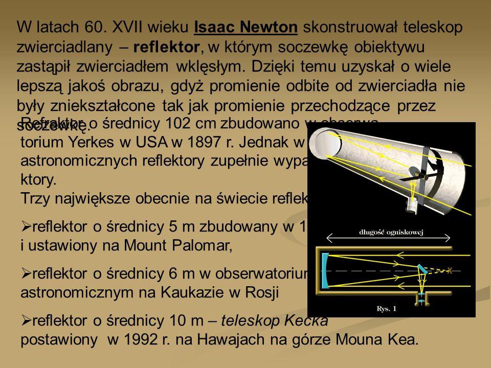 Refraktor o średnicy 102 cm zbudowano w obserwa- torium Yerkes w USA w 1897 r. Jednak w badaniach astronomicznych reflektory zupełnie wyparły refra- k