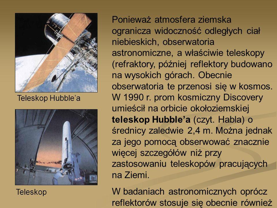 Teleskop Hubblea Teleskop Ponieważ atmosfera ziemska ogranicza widoczność odległych ciał niebieskich, obserwatoria astronomiczne, a właściwie teleskop