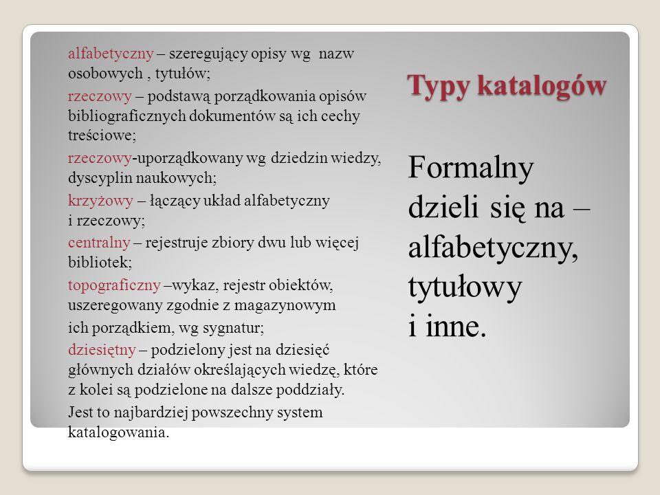 Typy katalogów Formalny dzieli się na – alfabetyczny, tytułowy i inne. alfabetyczny – szeregujący opisy wg nazw osobowych, tytułów; rzeczowy – podstaw