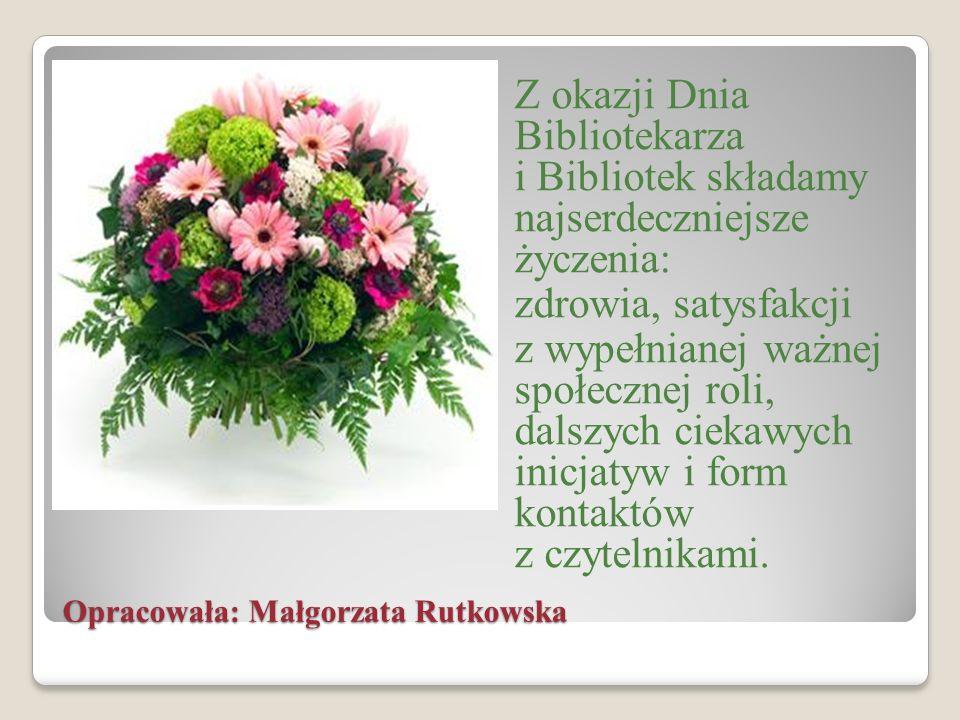 Opracowała: Małgorzata Rutkowska Z okazji Dnia Bibliotekarza i Bibliotek składamy najserdeczniejsze życzenia: zdrowia, satysfakcji z wypełnianej ważne