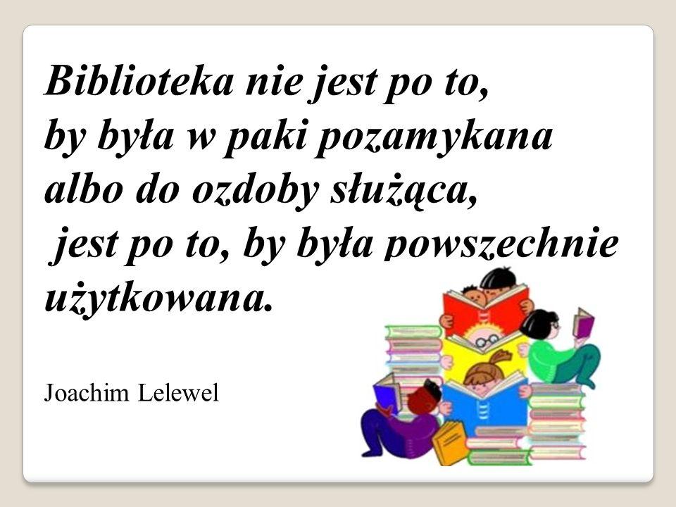 Biblioteka nie jest po to, by była w paki pozamykana albo do ozdoby służąca, jest po to, by była powszechnie użytkowana. Joachim Lelewel