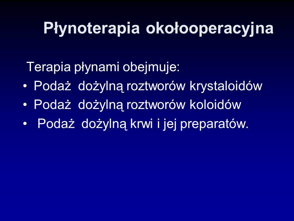 Płynoterapia okołooperacyjna Terapia płynami obejmuje: Podaż dożylną roztworów krystaloidów Podaż dożylną roztworów koloidów Podaż dożylną krwi i jej