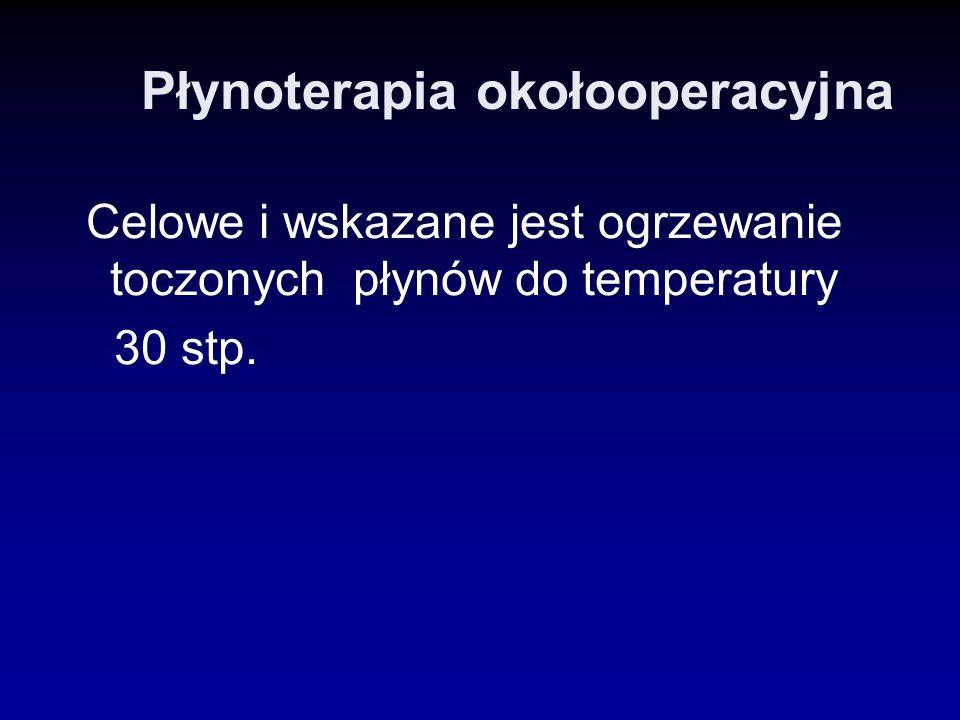 Płynoterapia okołooperacyjna Celowe i wskazane jest ogrzewanie toczonych płynów do temperatury 30 stp.