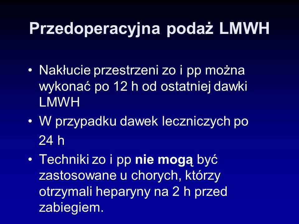 Przedoperacyjna podaż LMWH Nakłucie przestrzeni zo i pp można wykonać po 12 h od ostatniej dawki LMWH W przypadku dawek leczniczych po 24 h Techniki z