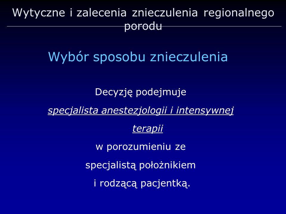 Wytyczne i zalecenia znieczulenia regionalnego porodu Decyzję podejmuje specjalista anestezjologii i intensywnej terapii w porozumieniu ze specjalistą