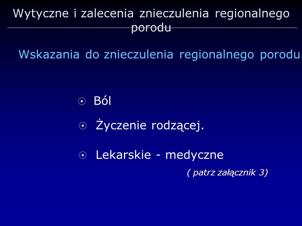 Wytyczne i zalecenia znieczulenia regionalnego porodu Ból Życzenie rodzącej. Lekarskie - medyczne ( patrz załącznik 3) Wskazania do znieczulenia regio