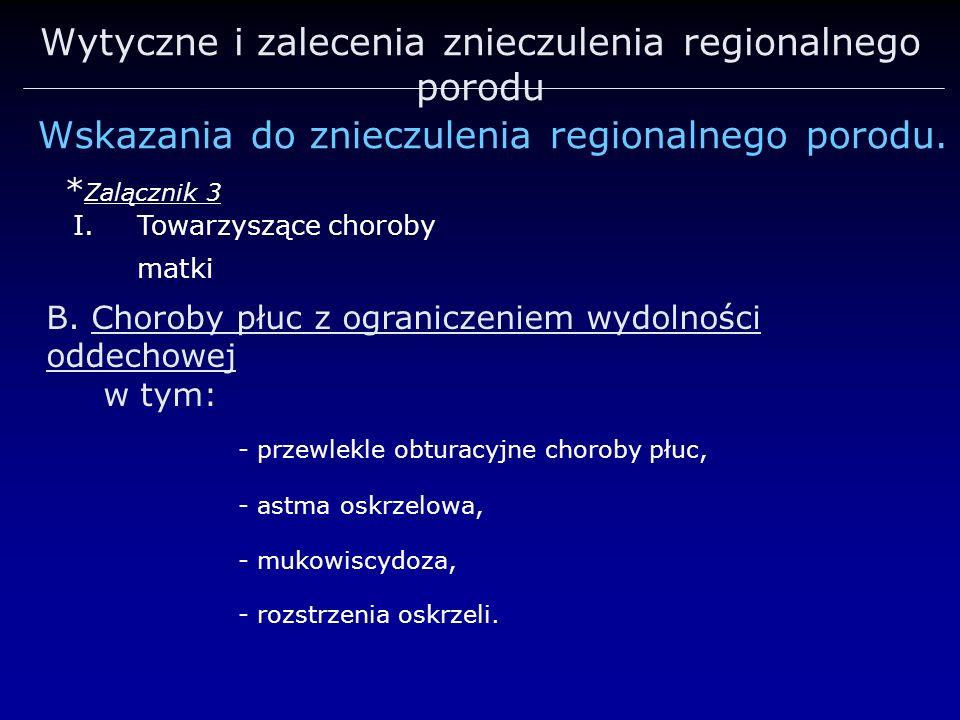 Wytyczne i zalecenia znieczulenia regionalnego porodu Wskazania do znieczulenia regionalnego porodu. * Zalącznik 3 I.Towarzyszące choroby matki B. Cho