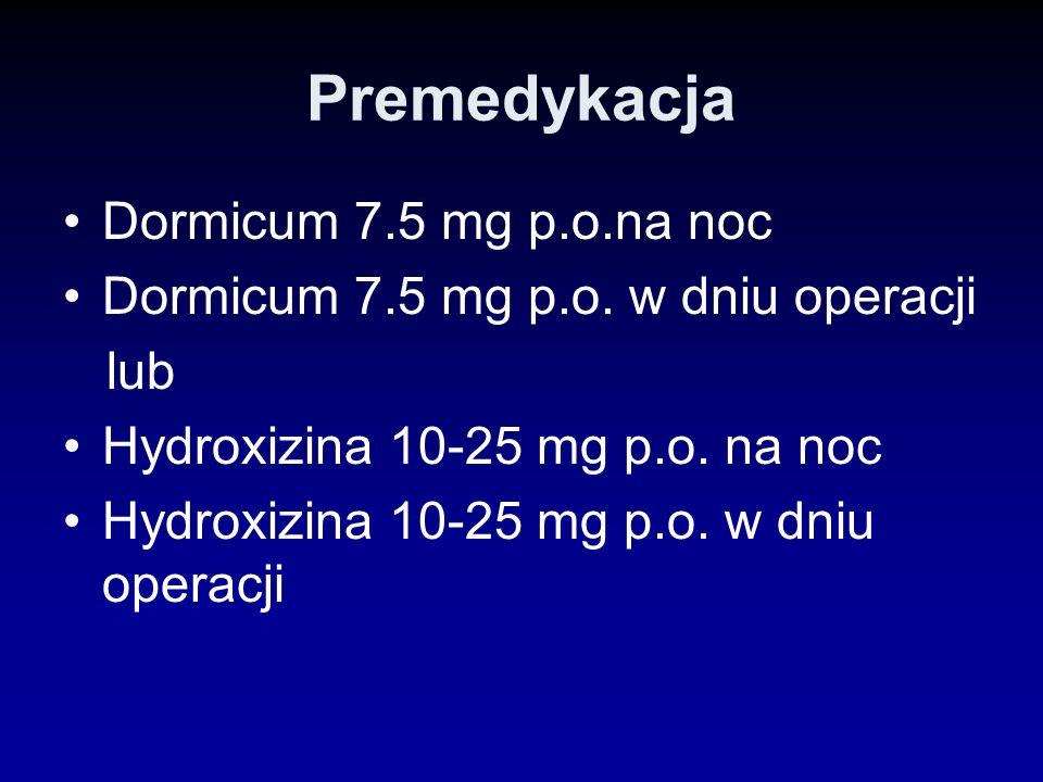 Premedykacja Dormicum 7.5 mg p.o.na noc Dormicum 7.5 mg p.o. w dniu operacji lub Hydroxizina 10-25 mg p.o. na noc Hydroxizina 10-25 mg p.o. w dniu ope