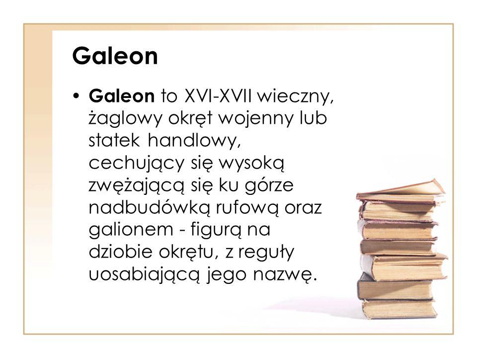 Galeon Galeon to XVI-XVII wieczny, żaglowy okręt wojenny lub statek handlowy, cechujący się wysoką zwężającą się ku górze nadbudówką rufową oraz galionem - figurą na dziobie okrętu, z reguły uosabiającą jego nazwę.
