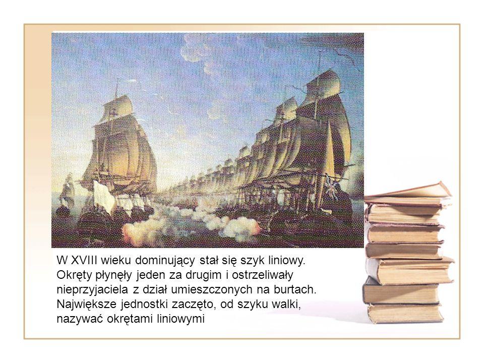 Okręty liniowe W XVIII wieku dominujący stał się szyk liniowy. Okręty płynęły jeden za drugim i ostrzeliwały nieprzyjaciela z dział umieszczonych na b
