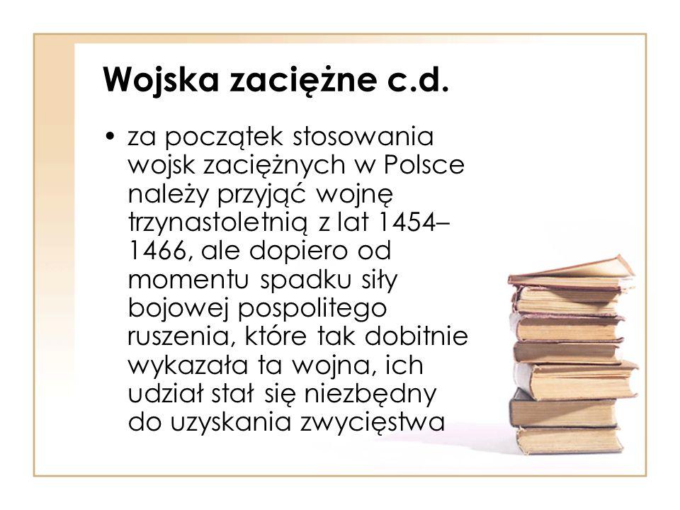 Wojska zaciężne c.d. za początek stosowania wojsk zaciężnych w Polsce należy przyjąć wojnę trzynastoletnią z lat 1454– 1466, ale dopiero od momentu sp