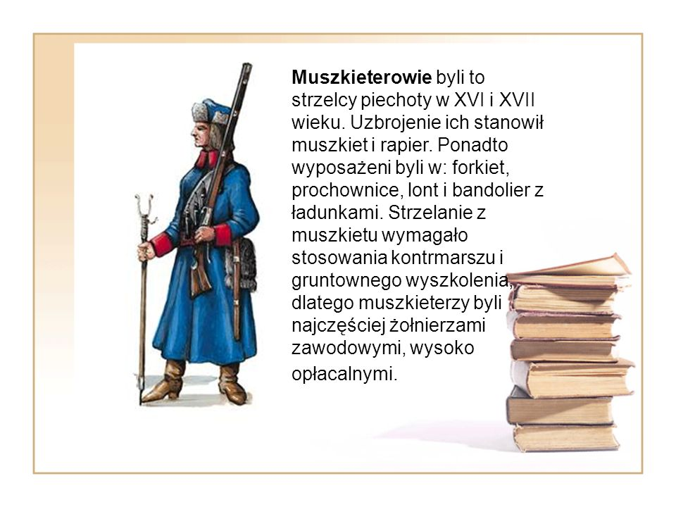 Muszkieterowie byli to strzelcy piechoty w XVI i XVII wieku. Uzbrojenie ich stanowił muszkiet i rapier. Ponadto wyposażeni byli w: forkiet, prochownic
