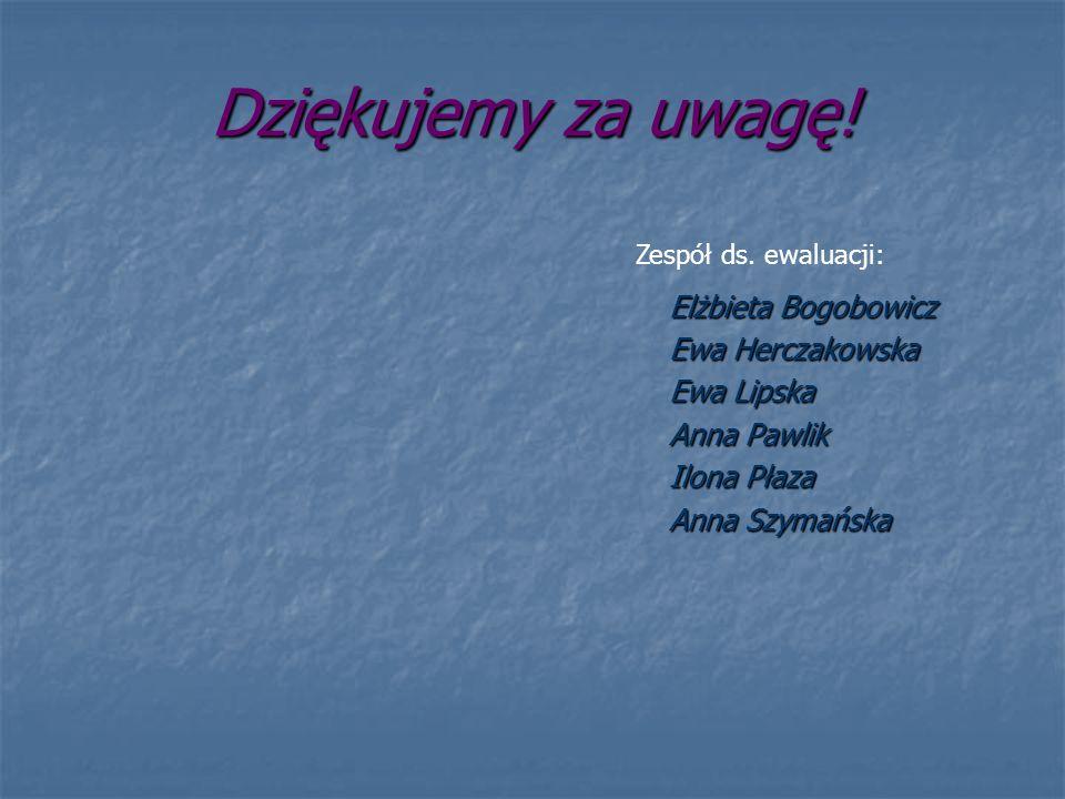 Dziękujemy za uwagę! Elżbieta Bogobowicz Ewa Herczakowska Ewa Lipska Anna Pawlik Ilona Płaza Anna Szymańska Zespół ds. ewaluacji: