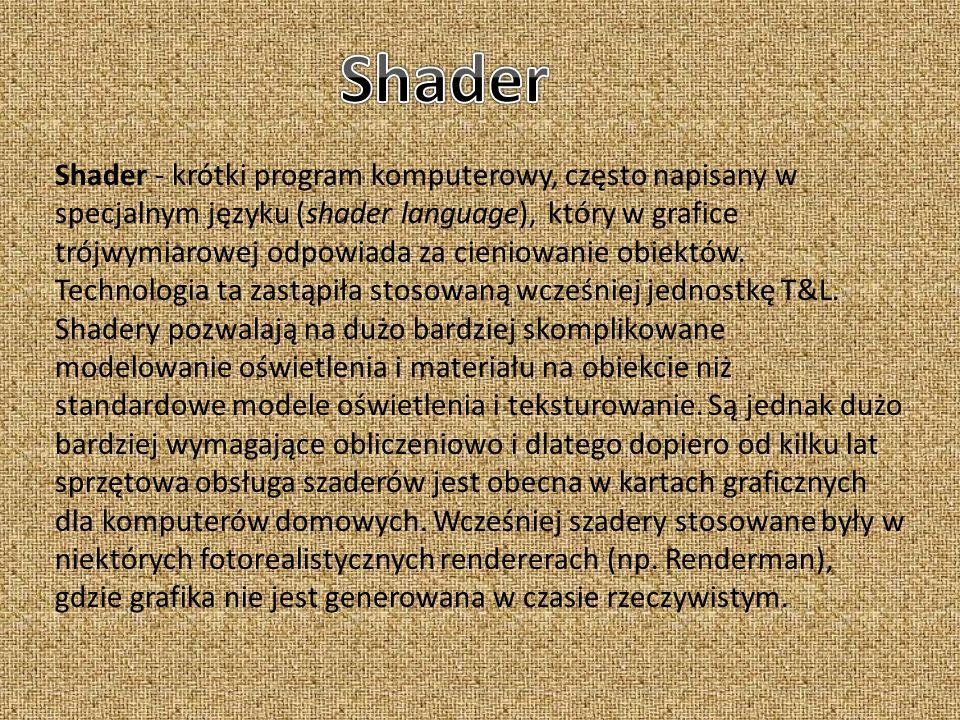 Shader - krótki program komputerowy, często napisany w specjalnym języku (shader language), który w grafice trójwymiarowej odpowiada za cieniowanie ob