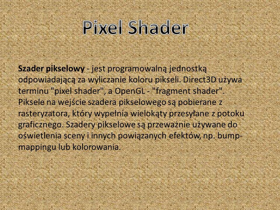 Szader pikselowy - jest programowalną jednostką odpowiadającą za wyliczanie koloru pikseli. Direct3D używa terminu