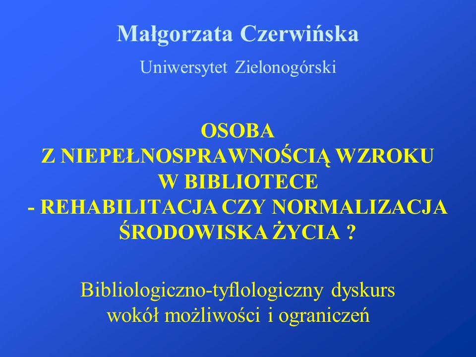 OSOBA Z NIEPEŁNOSPRAWNOŚCIĄ WZROKU W BIBLIOTECE - REHABILITACJA CZY NORMALIZACJA ŚRODOWISKA ŻYCIA ? Małgorzata Czerwińska Uniwersytet Zielonogórski Bi