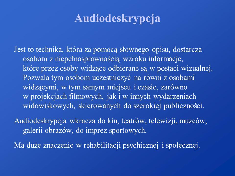 Audiodeskrypcja Jest to technika, która za pomocą słownego opisu, dostarcza osobom z niepełnosprawnością wzroku informacje, które przez osoby widzące