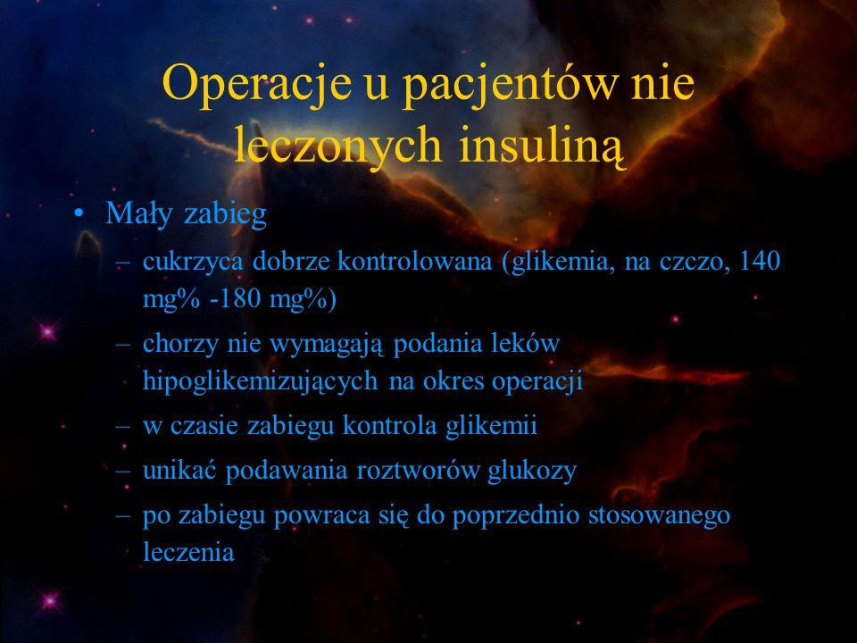 Operacje u pacjentów nie leczonych insuliną Mały zabieg –cukrzyca dobrze kontrolowana (glikemia, na czczo, 140 mg% -180 mg%) –chorzy nie wymagają poda