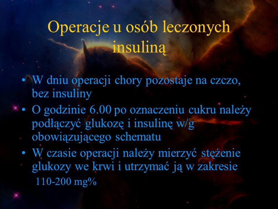 Operacje u osób leczonych insuliną W dniu operacji chory pozostaje na czczo, bez insuliny O godzinie 6.00 po oznaczeniu cukru należy podłączyć glukozę