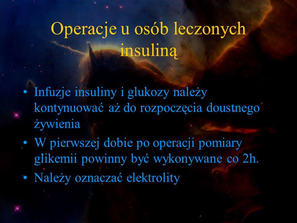 Operacje u osób leczonych insuliną Infuzje insuliny i glukozy należy kontynuować aż do rozpoczęcia doustnego żywienia W pierwszej dobie po operacji po