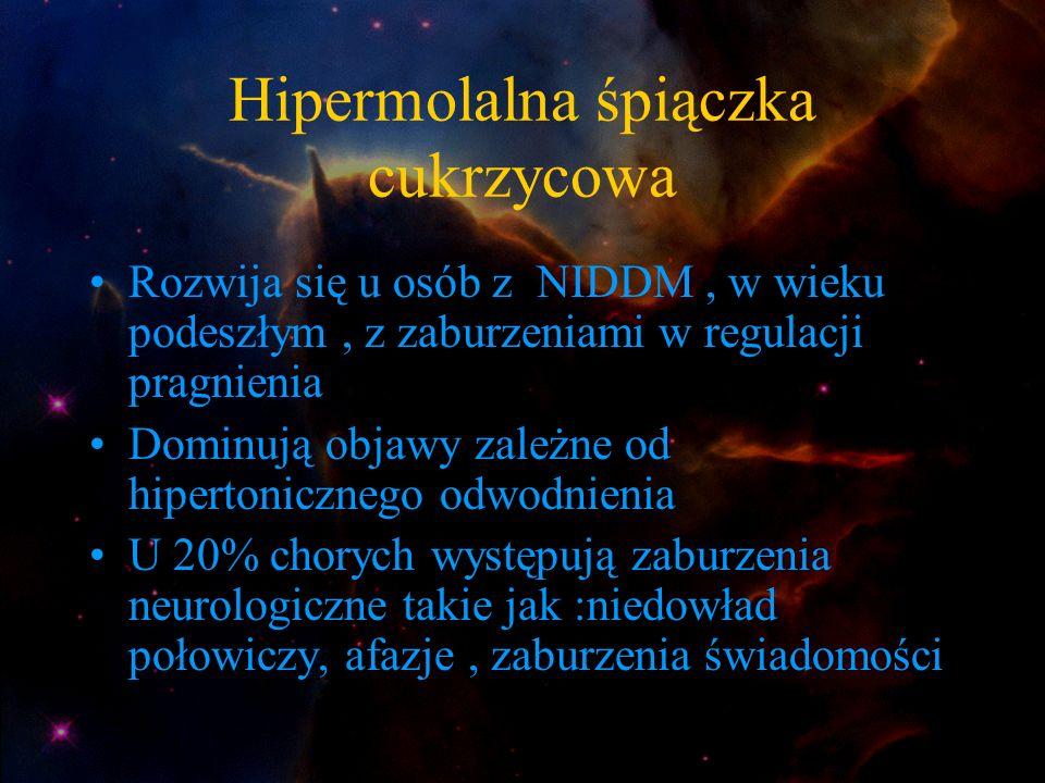 Hipermolalna śpiączka cukrzycowa Rozwija się u osób z NIDDM, w wieku podeszłym, z zaburzeniami w regulacji pragnienia Dominują objawy zależne od hiper