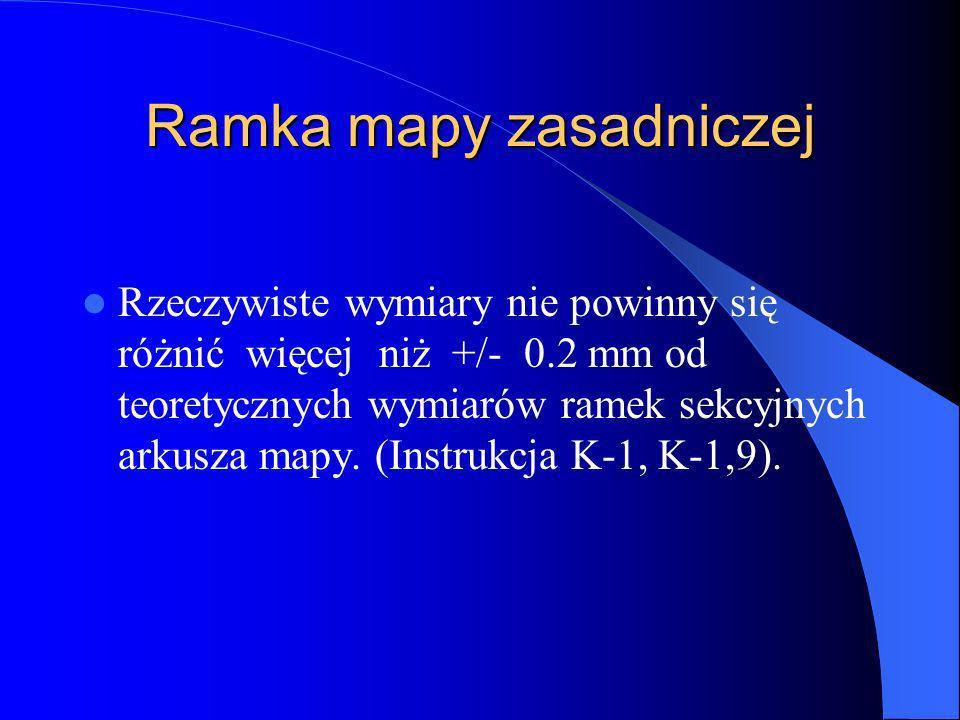 Ramka mapy zasadniczej Rzeczywiste wymiary nie powinny się różnić więcej niż +/- 0.2 mm od teoretycznych wymiarów ramek sekcyjnych arkusza mapy. (Inst
