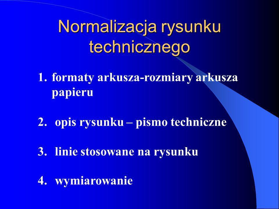 Normalizacja rysunku technicznego 1.formaty arkusza-rozmiary arkusza papieru 2. opis rysunku – pismo techniczne 3. linie stosowane na rysunku 4. wymia