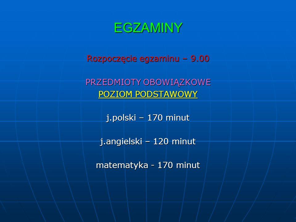 EGZAMINY Rozpoczęcie egzaminu – 9.00 PRZEDMIOTY OBOWIĄZKOWE POZIOM PODSTAWOWY j.polski – 170 minut j.angielski – 120 minut matematyka - 170 minut