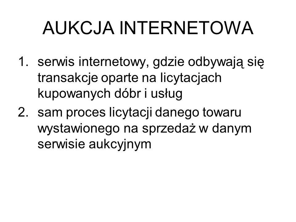 AUKCJA INTERNETOWA 1.serwis internetowy, gdzie odbywają się transakcje oparte na licytacjach kupowanych dóbr i usług 2.sam proces licytacji danego tow