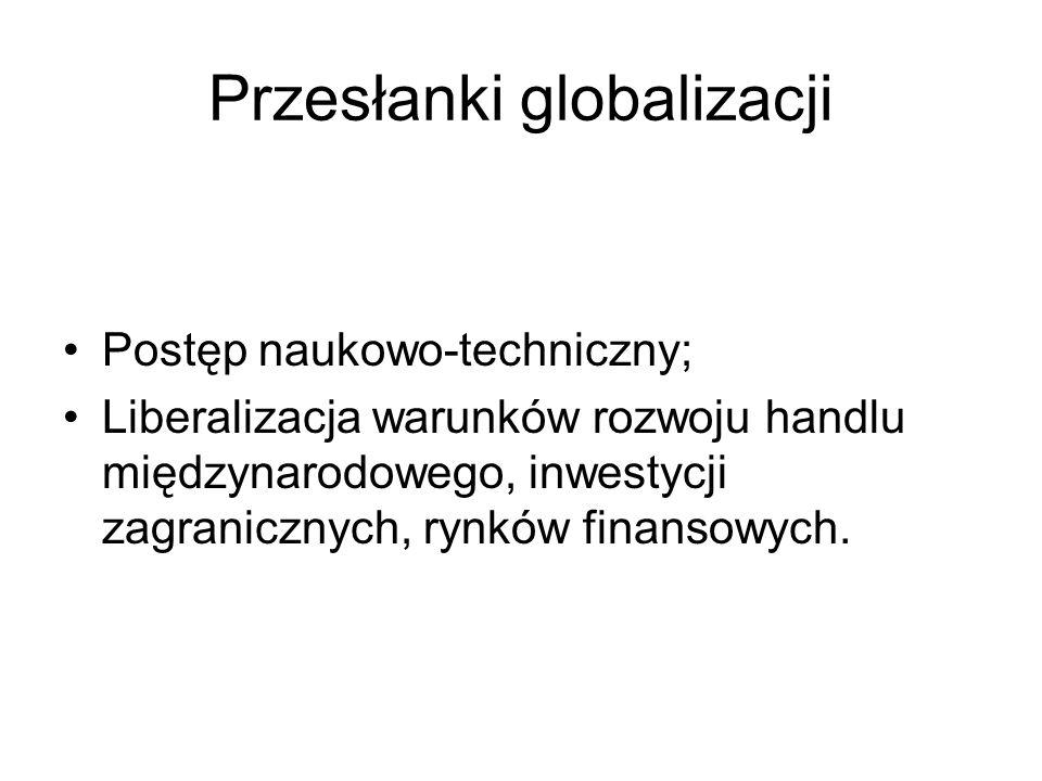 Przesłanki globalizacji Postęp naukowo-techniczny; Liberalizacja warunków rozwoju handlu międzynarodowego, inwestycji zagranicznych, rynków finansowyc