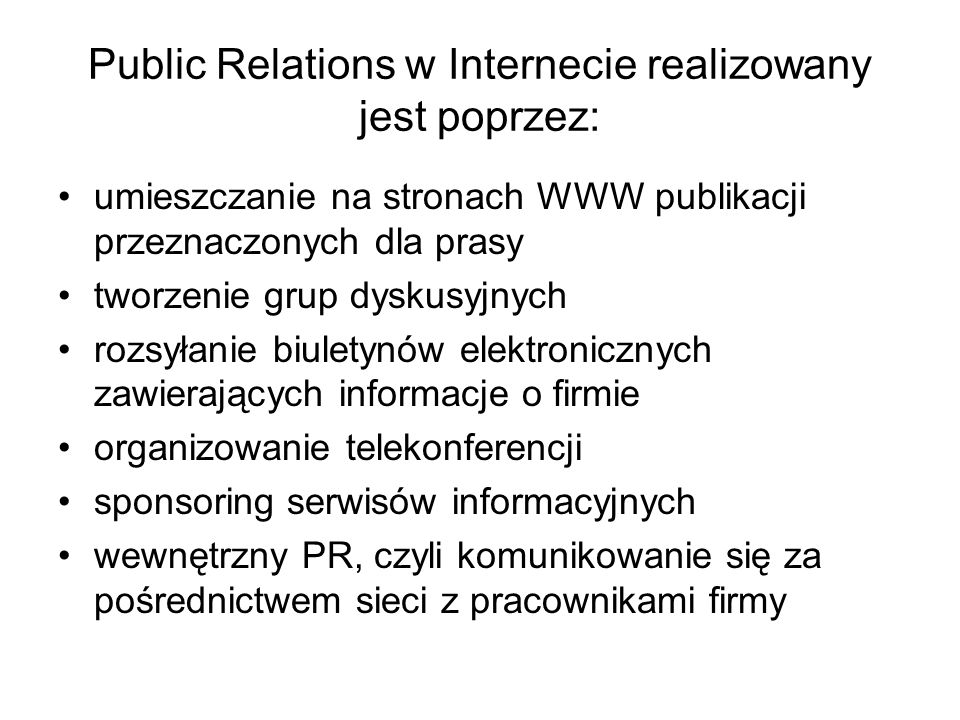 Public Relations w Internecie realizowany jest poprzez: umieszczanie na stronach WWW publikacji przeznaczonych dla prasy tworzenie grup dyskusyjnych r