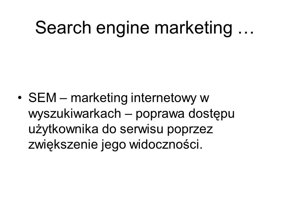 Search engine marketing … SEM – marketing internetowy w wyszukiwarkach – poprawa dostępu użytkownika do serwisu poprzez zwiększenie jego widoczności.