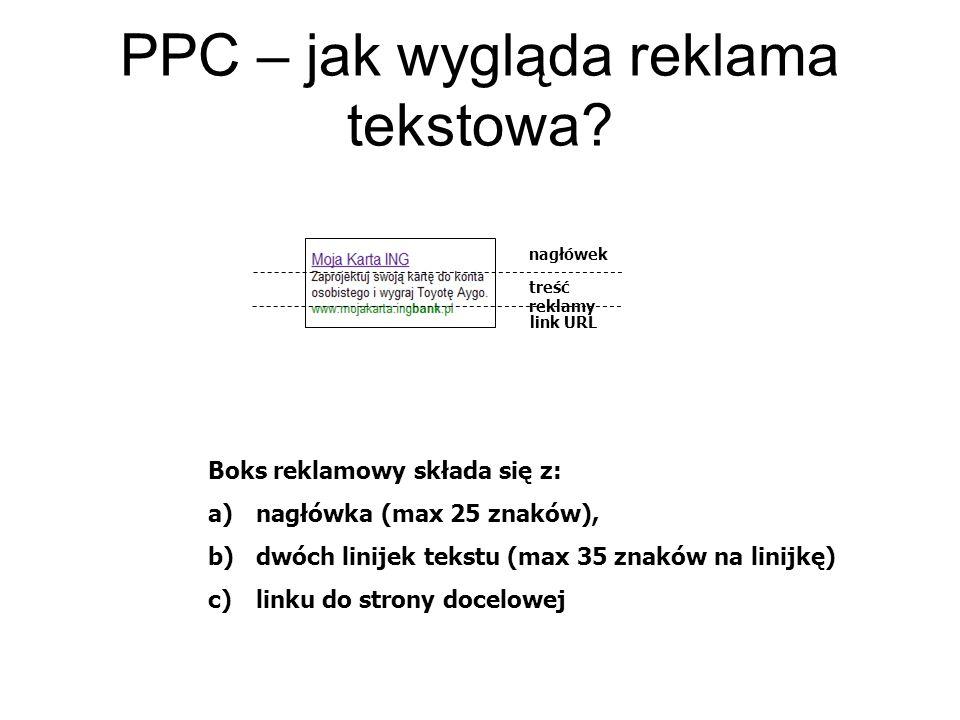 PPC – jak wygląda reklama tekstowa? nagłówek link URL treść reklamy Boks reklamowy składa się z: a)nagłówka (max 25 znaków), b)dwóch linijek tekstu (m