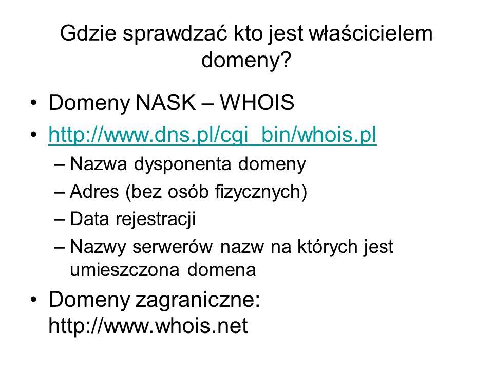 Gdzie sprawdzać kto jest właścicielem domeny? Domeny NASK – WHOIS http://www.dns.pl/cgi_bin/whois.pl –Nazwa dysponenta domeny –Adres (bez osób fizyczn
