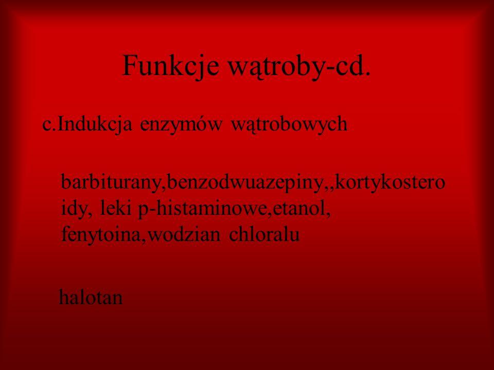Funkcje wątroby-cd. c.Indukcja enzymów wątrobowych barbiturany,benzodwuazepiny,,kortykostero idy, leki p-histaminowe,etanol, fenytoina,wodzian chloral