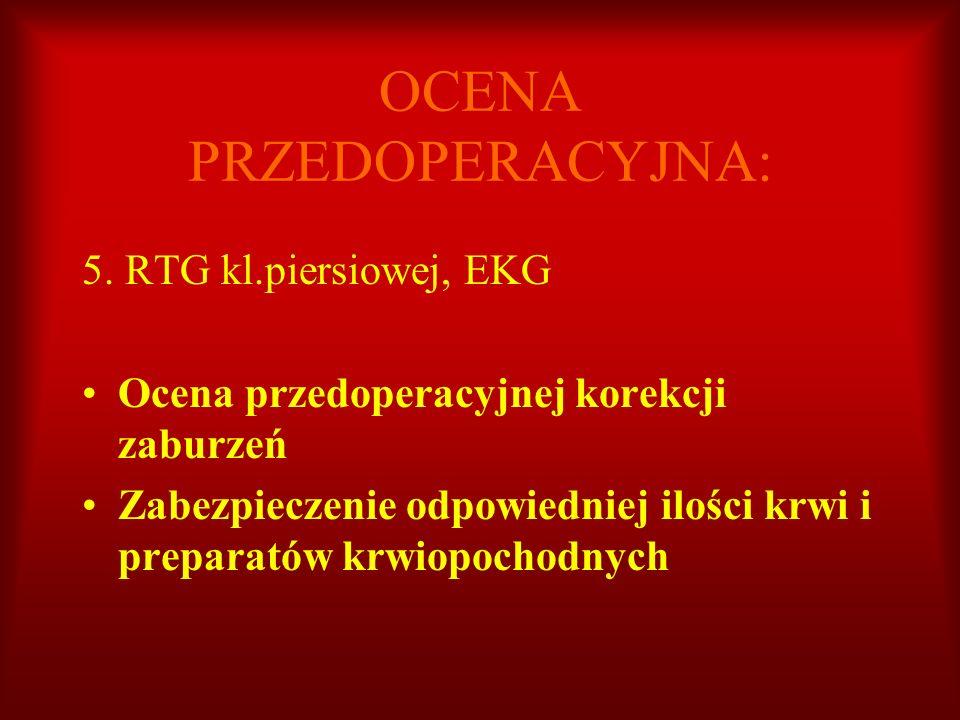 OCENA PRZEDOPERACYJNA: 5. RTG kl.piersiowej, EKG Ocena przedoperacyjnej korekcji zaburzeń Zabezpieczenie odpowiedniej ilości krwi i preparatów krwiopo