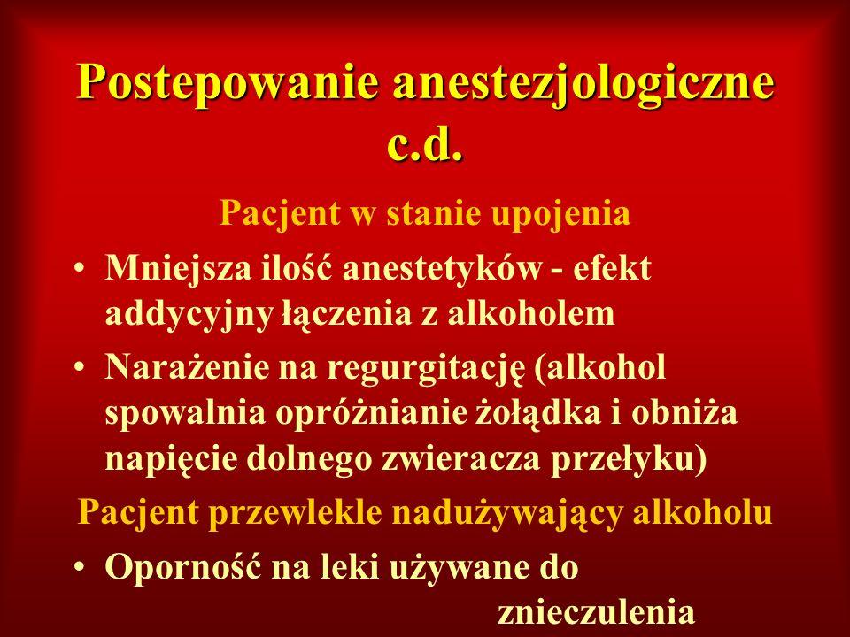 Postepowanie anestezjologiczne c.d. Pacjent w stanie upojenia Mniejsza ilość anestetyków - efekt addycyjny łączenia z alkoholem Narażenie na regurgita