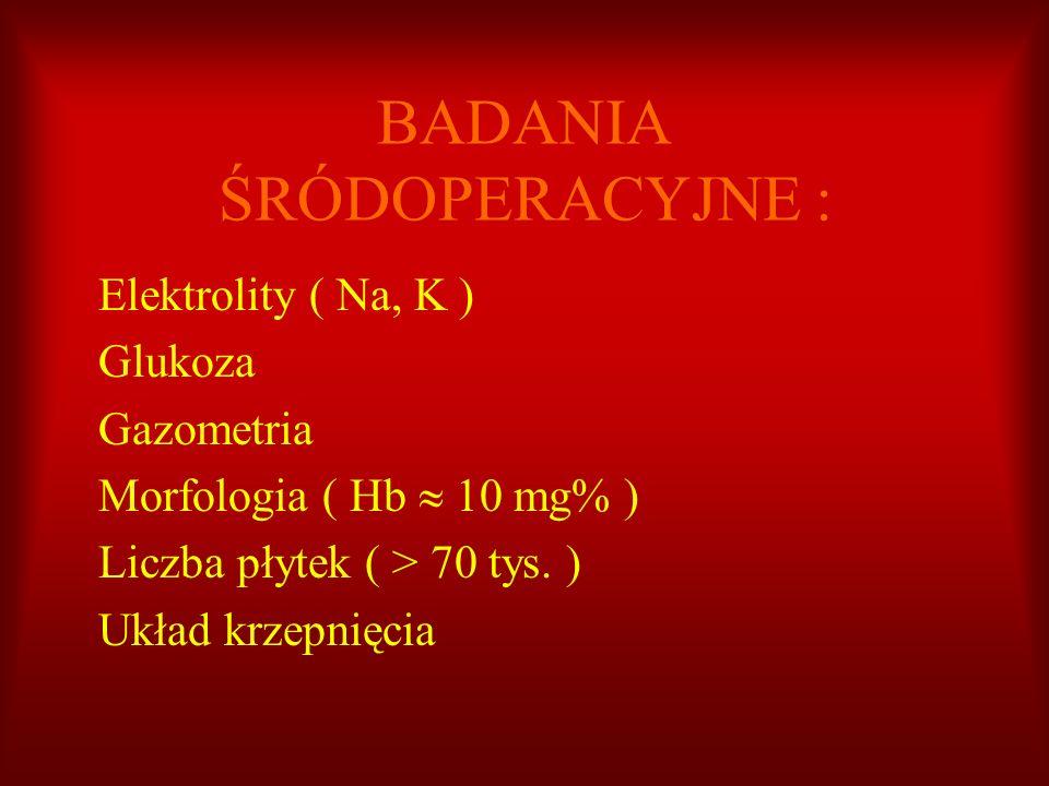 BADANIA ŚRÓDOPERACYJNE : Elektrolity ( Na, K ) Glukoza Gazometria Morfologia ( Hb 10 mg% ) Liczba płytek ( > 70 tys. ) Układ krzepnięcia