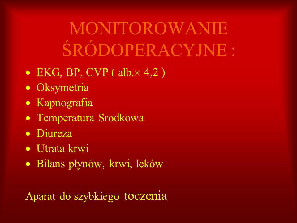 MONITOROWANIE ŚRÓDOPERACYJNE : EKG, BP, CVP ( alb. 4,2 ) Oksymetria Kapnografia Temperatura Srodkowa Diureza Utrata krwi Bilans płynów, krwi, leków Ap