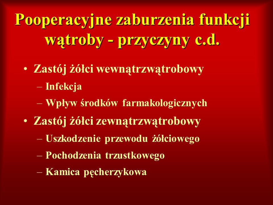 Pooperacyjne zaburzenia funkcji wątroby - przyczyny c.d. Zastój żółci wewnątrzwątrobowy –Infekcja –Wpływ środków farmakologicznych Zastój żółci zewnąt