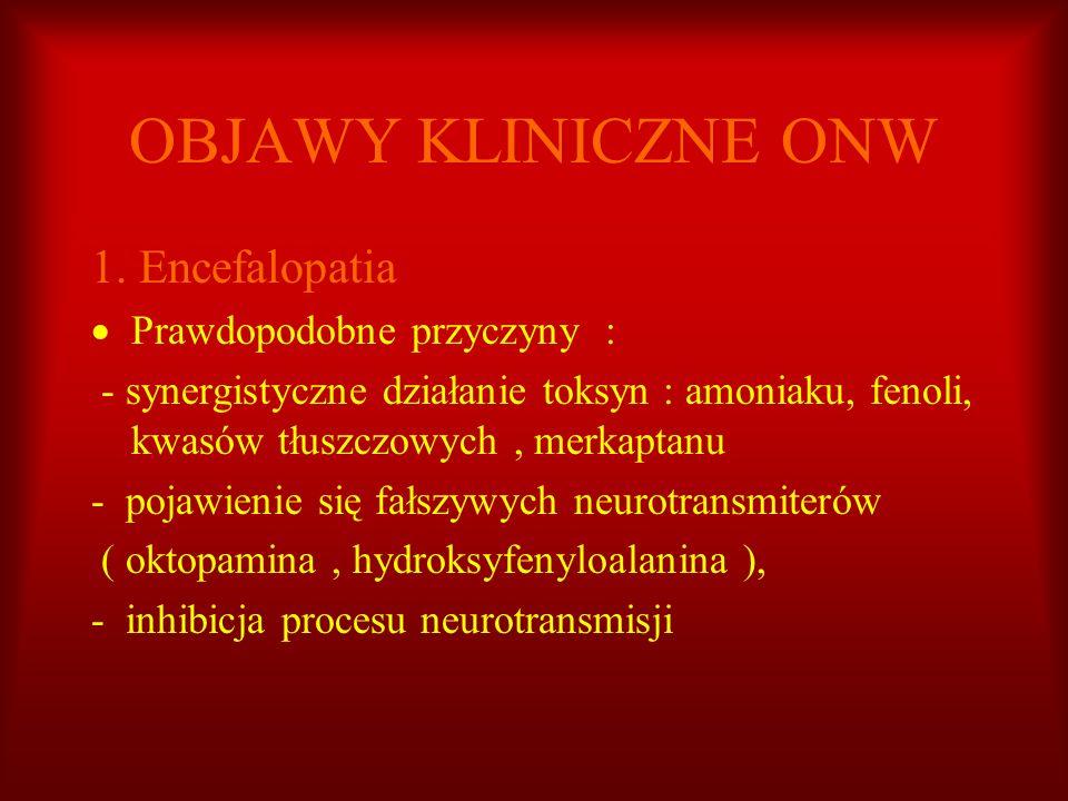 OBJAWY KLINICZNE ONW 1. Encefalopatia Prawdopodobne przyczyny : - synergistyczne działanie toksyn : amoniaku, fenoli, kwasów tłuszczowych, merkaptanu