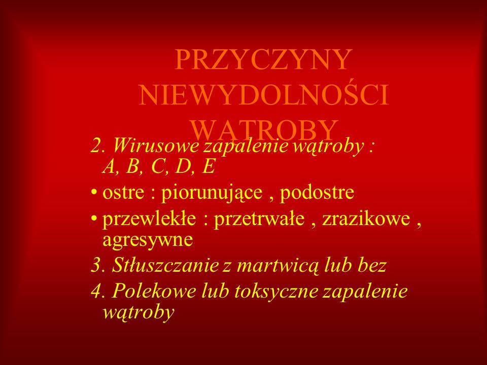 PRZYCZYNY NIEWYDOLNOŚCI WĄTROBY 2. Wirusowe zapalenie wątroby : A, B, C, D, E ostre : piorunujące, podostre przewlekłe : przetrwałe, zrazikowe, agresy
