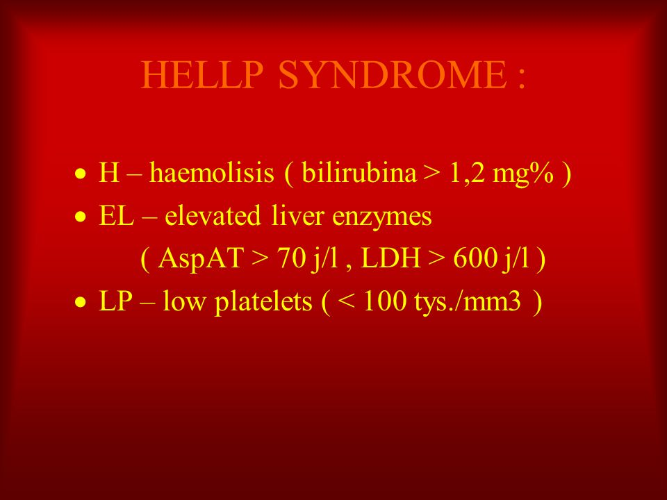 HELLP SYNDROME : H – haemolisis ( bilirubina > 1,2 mg% ) EL – elevated liver enzymes ( AspAT > 70 j/l, LDH > 600 j/l ) LP – low platelets ( < 100 tys.
