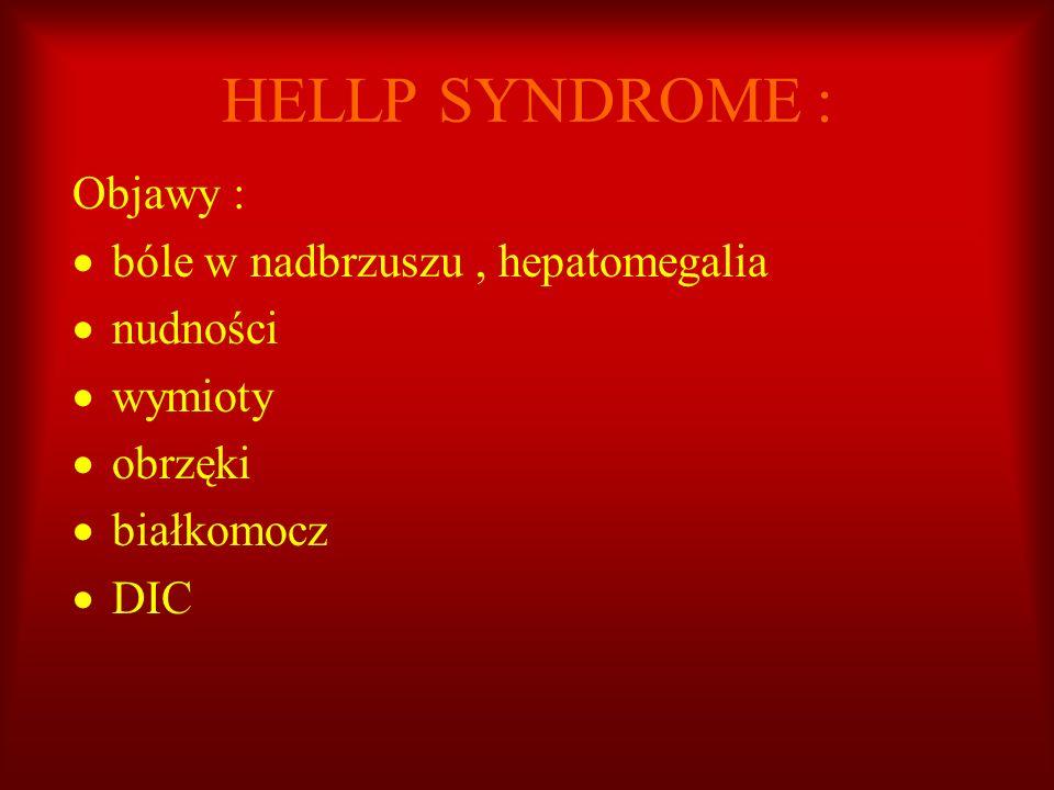 HELLP SYNDROME : Objawy : bóle w nadbrzuszu, hepatomegalia nudności wymioty obrzęki białkomocz DIC